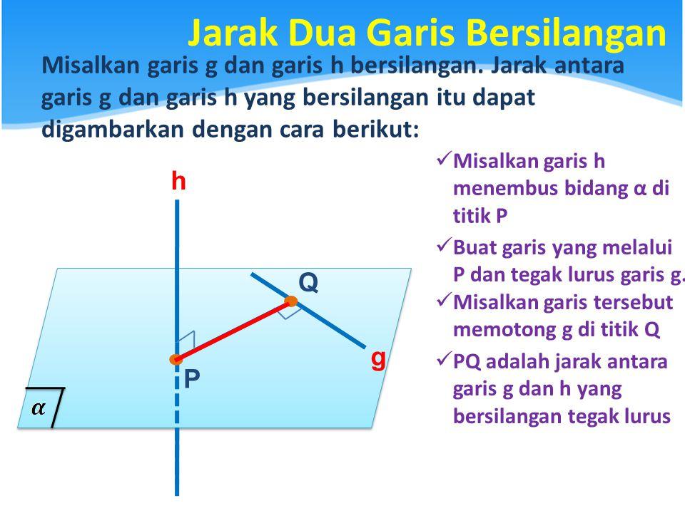 Jarak Dua Garis Bersilangan Misalkan garis g dan garis h bersilangan. Jarak antara garis g dan garis h yang bersilangan itu dapat digambarkan dengan c