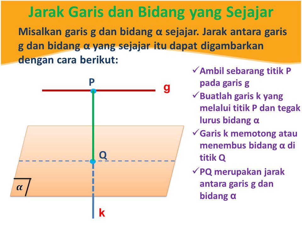 Jarak Garis dan Bidang yang Sejajar Misalkan garis g dan bidang α sejajar. Jarak antara garis g dan bidang α yang sejajar itu dapat digambarkan dengan