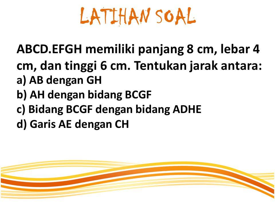 LATIHAN SOAL ABCD.EFGH memiliki panjang 8 cm, lebar 4 cm, dan tinggi 6 cm. Tentukan jarak antara: a) AB dengan GH b) AH dengan bidang BCGF c) Bidang B