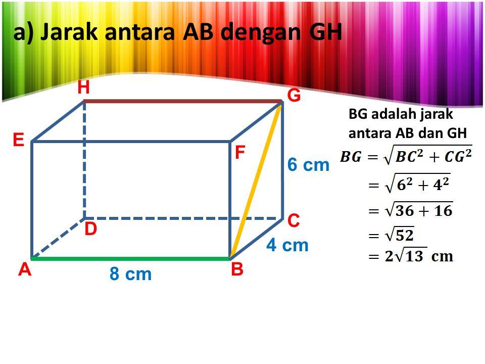 a) Jarak antara AB dengan GH AB C D E F G 8 cm 4 cm 6 cm H BG adalah jarak antara AB dan GH