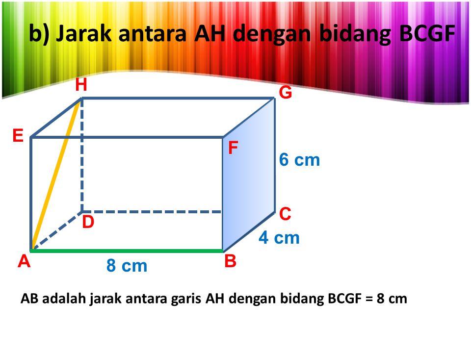 b) Jarak antara AH dengan bidang BCGF AB C D E G 8 cm 4 cm 6 cm H F AB adalah jarak antara garis AH dengan bidang BCGF = 8 cm