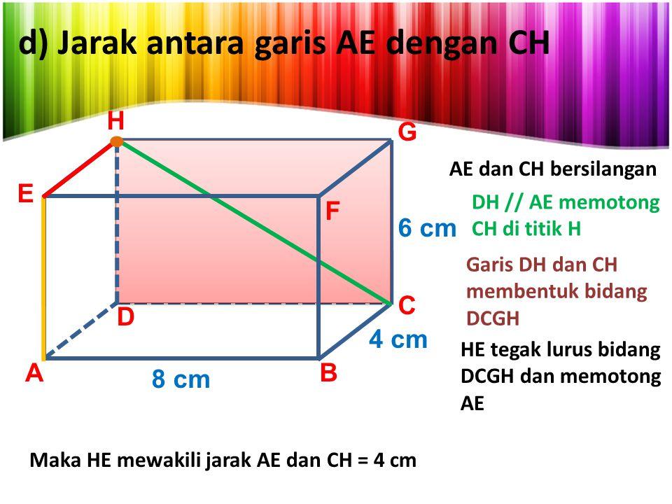 d) Jarak antara garis AE dengan CH AB C D E G 8 cm 4 cm 6 cm H AE dan CH bersilangan DH // AE memotong CH di titik H Garis DH dan CH membentuk bidang