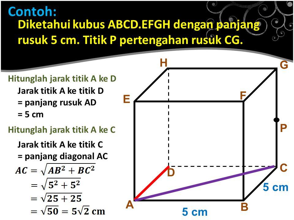 Contoh: Diketahui kubus ABCD.EFGH dengan panjang rusuk 5 cm. Titik P pertengahan rusuk CG. A B C D E F G H 5 cm Hitunglah jarak titik A ke D Jarak tit