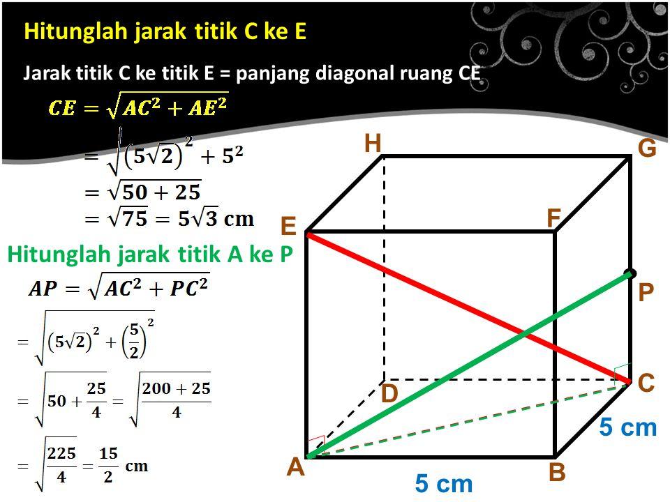 Hitunglah jarak titik C ke E A B C D E F G H 5 cm. P Jarak titik C ke titik E = panjang diagonal ruang CE Hitunglah jarak titik A ke P