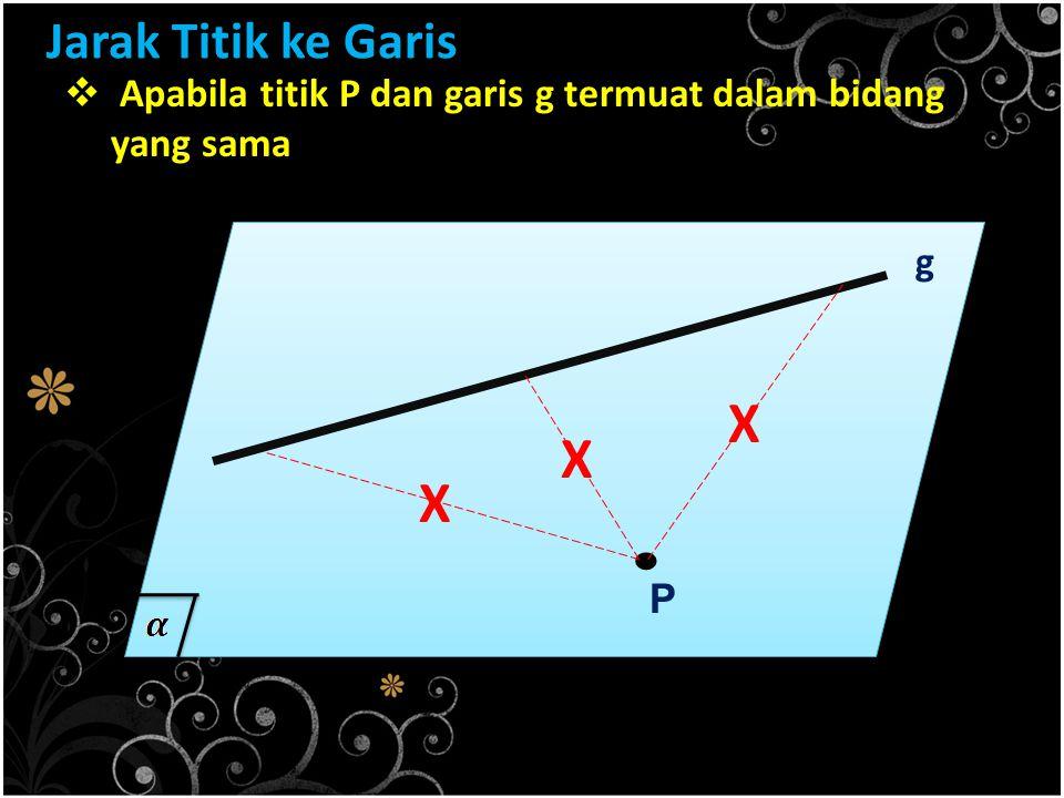 Jarak Titik ke Garis  Apabila titik P dan garis g termuat dalam bidang yang sama. P g X X X