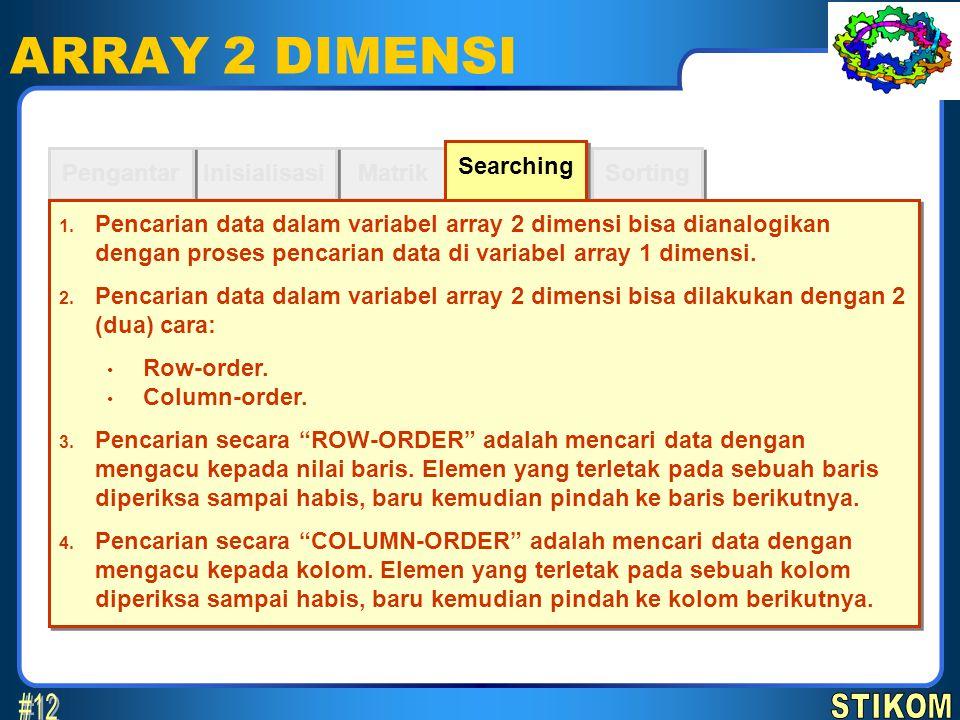 Sorting ARRAY 2 DIMENSI Matrik Inisialisasi Pengantar Searching 1. Pencarian data dalam variabel array 2 dimensi bisa dianalogikan dengan proses penca