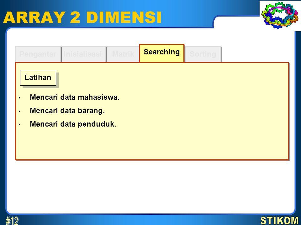 Sorting ARRAY 2 DIMENSI Matrik Inisialisasi Pengantar Searching Mencari data mahasiswa. Mencari data barang. Mencari data penduduk. Mencari data mahas