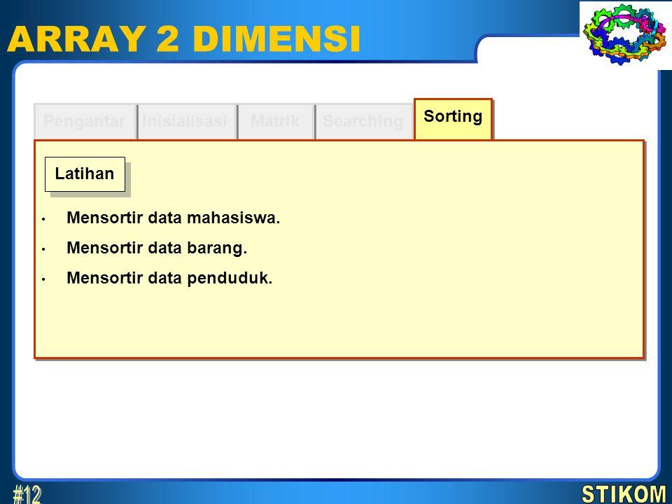 Searching ARRAY 2 DIMENSI Matrik Inisialisasi Pengantar Sorting Mensortir data mahasiswa. Mensortir data barang. Mensortir data penduduk. Mensortir da