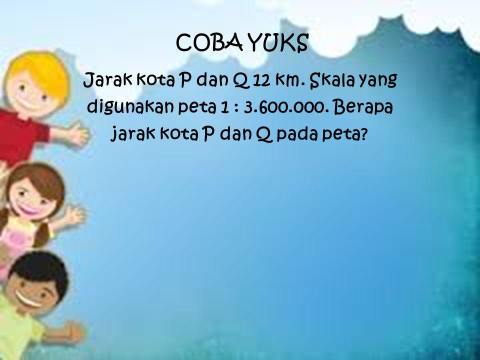 COBA YUKS Jarak kota P dan Q 12 km.Skala yang digunakan peta 1 : 3.600.000.