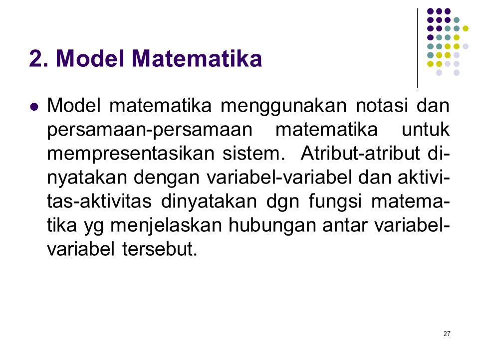 27 2. Model Matematika Model matematika menggunakan notasi dan persamaan-persamaan matematika untuk mempresentasikan sistem. Atribut-atribut di- nyata