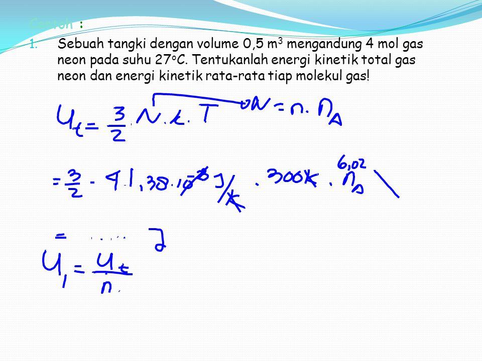 Contoh : 1. Sebuah tangki dengan volume 0,5 m 3 mengandung 4 mol gas neon pada suhu 27 o C. Tentukanlah energi kinetik total gas neon dan energi kinet