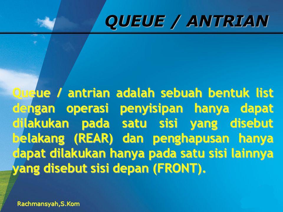 Rachmansyah,S.Kom QUEUE / ANTRIAN Queue / antrian adalah sebuah bentuk list dengan operasi penyisipan hanya dapat dilakukan pada satu sisi yang disebu