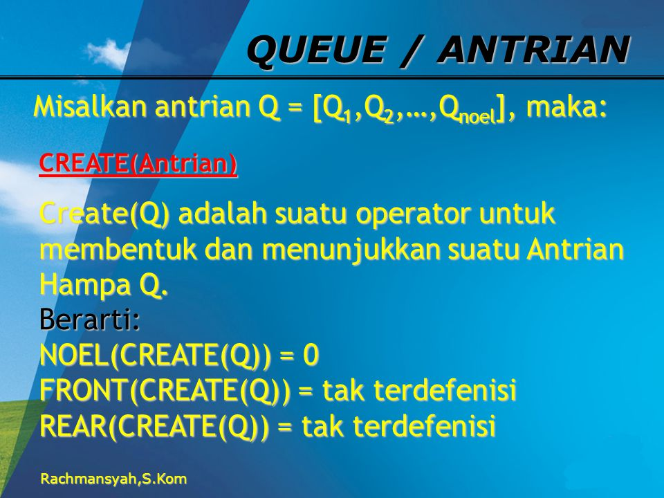 Rachmansyah,S.Kom QUEUE / ANTRIAN Misalkan antrian Q = [Q 1,Q 2,…,Q noel ], maka: CREATE(Antrian) Create(Q) adalah suatu operator untuk membentuk dan