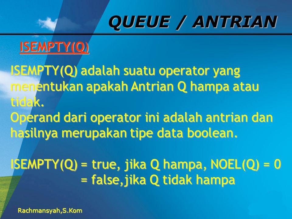 Rachmansyah,S.Kom QUEUE / ANTRIAN ISEMPTY(Q) ISEMPTY(Q) adalah suatu operator yang menentukan apakah Antrian Q hampa atau tidak. Operand dari operator