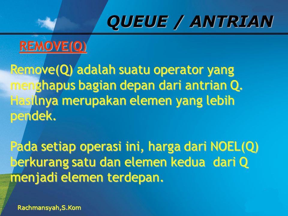 Rachmansyah,S.Kom QUEUE / ANTRIAN REMOVE(Q) Remove(Q) adalah suatu operator yang menghapus bagian depan dari antrian Q. Hasilnya merupakan elemen yang