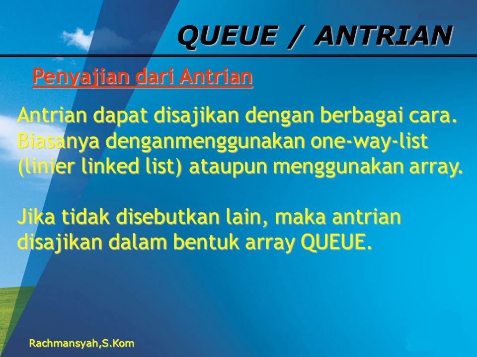Rachmansyah,S.Kom QUEUE / ANTRIAN Penyajian dari Antrian Antrian dapat disajikan dengan berbagai cara. Biasanya denganmenggunakan one-way-list (linier