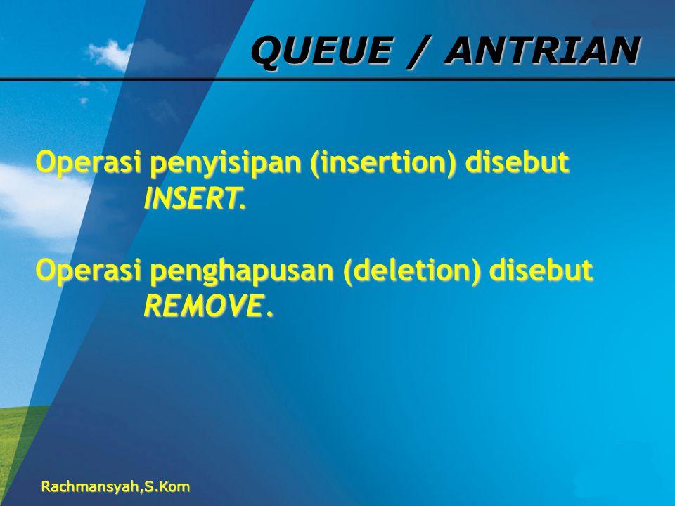 Rachmansyah,S.Kom QUEUE / ANTRIAN Operasi penyisipan (insertion) disebut INSERT. INSERT. Operasi penghapusan (deletion) disebut REMOVE. REMOVE.