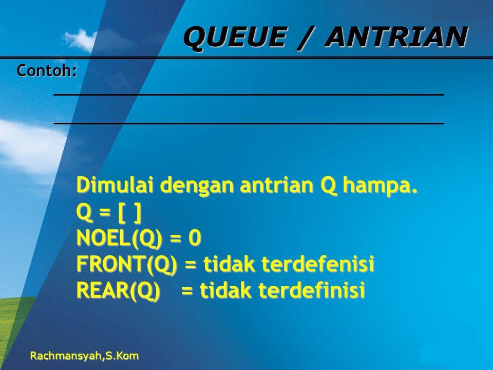 Rachmansyah,S.Kom QUEUE / ANTRIAN Contoh: Dimulai dengan antrian Q hampa. Q = [ ] NOEL(Q) = 0 FRONT(Q) = tidak terdefenisi REAR(Q) = tidak terdefinisi