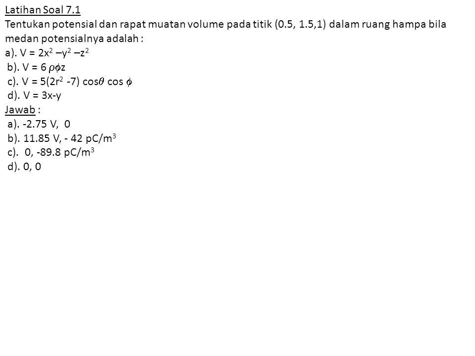 Latihan Soal 7.1 Tentukan potensial dan rapat muatan volume pada titik (0.5, 1.5,1) dalam ruang hampa bila medan potensialnya adalah : a). V = 2x 2 –y