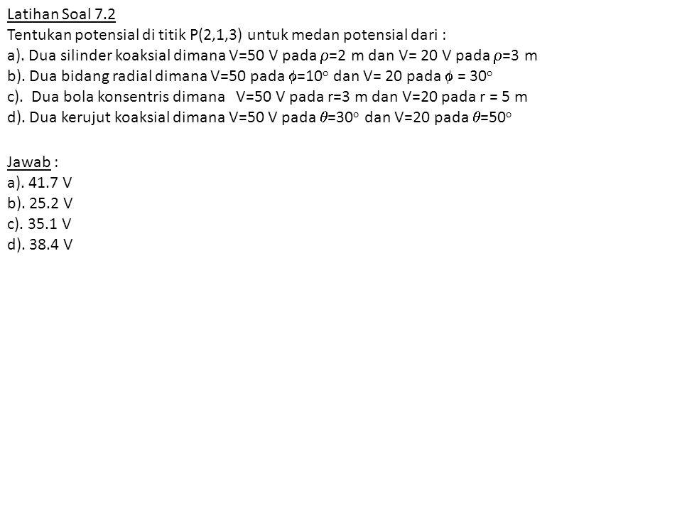 Latihan Soal 7.2 Tentukan potensial di titik P(2,1,3) untuk medan potensial dari : a). Dua silinder koaksial dimana V=50 V pada  =2 m dan V= 20 V pad