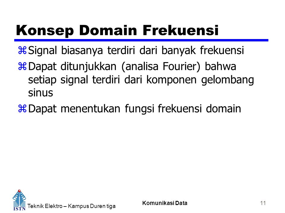 Teknik Elektro – Kampus Duren tiga Komunikasi Data 11 Konsep Domain Frekuensi zSignal biasanya terdiri dari banyak frekuensi zDapat ditunjukkan (analisa Fourier) bahwa setiap signal terdiri dari komponen gelombang sinus zDapat menentukan fungsi frekuensi domain
