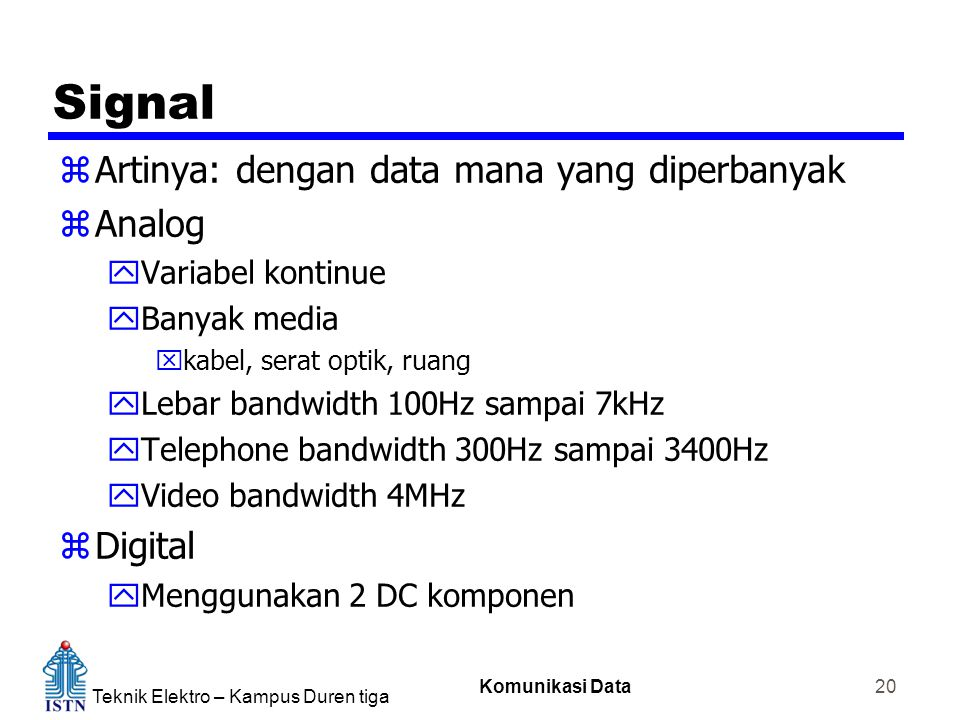 Teknik Elektro – Kampus Duren tiga Komunikasi Data 20 Signal zArtinya: dengan data mana yang diperbanyak zAnalog yVariabel kontinue yBanyak media xkabel, serat optik, ruang yLebar bandwidth 100Hz sampai 7kHz yTelephone bandwidth 300Hz sampai 3400Hz yVideo bandwidth 4MHz zDigital yMenggunakan 2 DC komponen