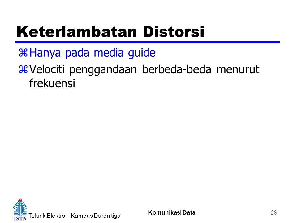 Teknik Elektro – Kampus Duren tiga Komunikasi Data 29 Keterlambatan Distorsi zHanya pada media guide zVelociti penggandaan berbeda-beda menurut frekue