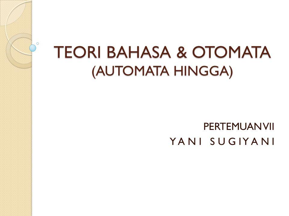 TEORI BAHASA & OTOMATA (AUTOMATA HINGGA) PERTEMUAN VII Y A N I S U G I Y A N I
