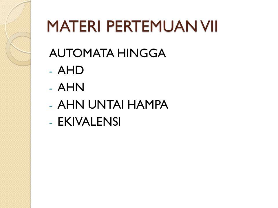 MATERI PERTEMUAN VII AUTOMATA HINGGA - AHD - AHN - AHN UNTAI HAMPA - EKIVALENSI