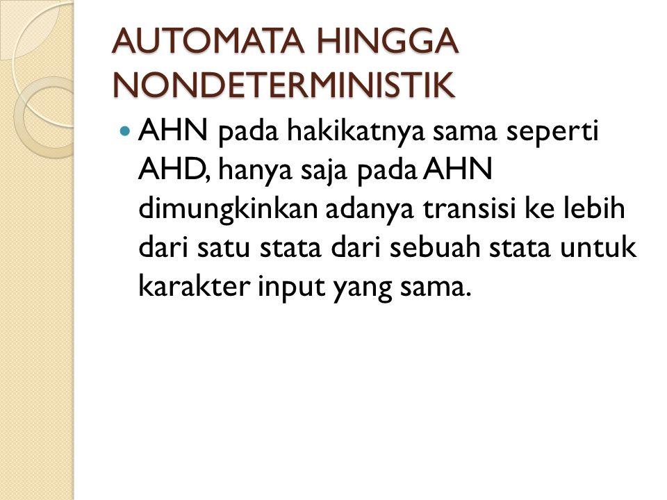 AUTOMATA HINGGA NONDETERMINISTIK AHN pada hakikatnya sama seperti AHD, hanya saja pada AHN dimungkinkan adanya transisi ke lebih dari satu stata dari sebuah stata untuk karakter input yang sama.
