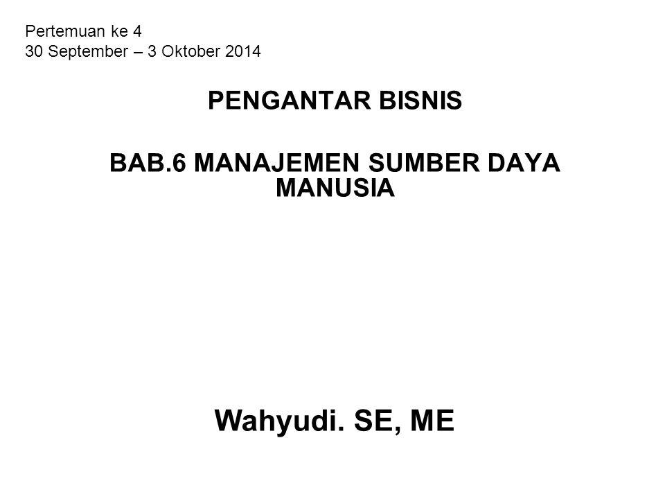 PENGANTAR BISNIS BAB.6 MANAJEMEN SUMBER DAYA MANUSIA Wahyudi. SE, ME Pertemuan ke 4 30 September – 3 Oktober 2014