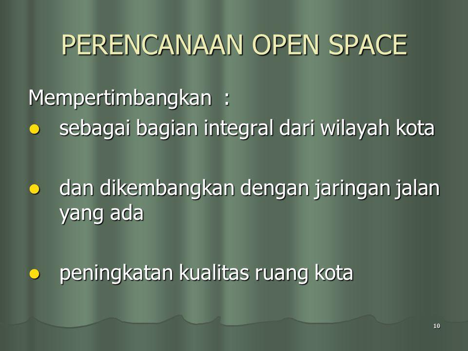 10 PERENCANAAN OPEN SPACE Mempertimbangkan : sebagai bagian integral dari wilayah kota sebagai bagian integral dari wilayah kota dan dikembangkan dengan jaringan jalan yang ada dan dikembangkan dengan jaringan jalan yang ada peningkatan kualitas ruang kota peningkatan kualitas ruang kota