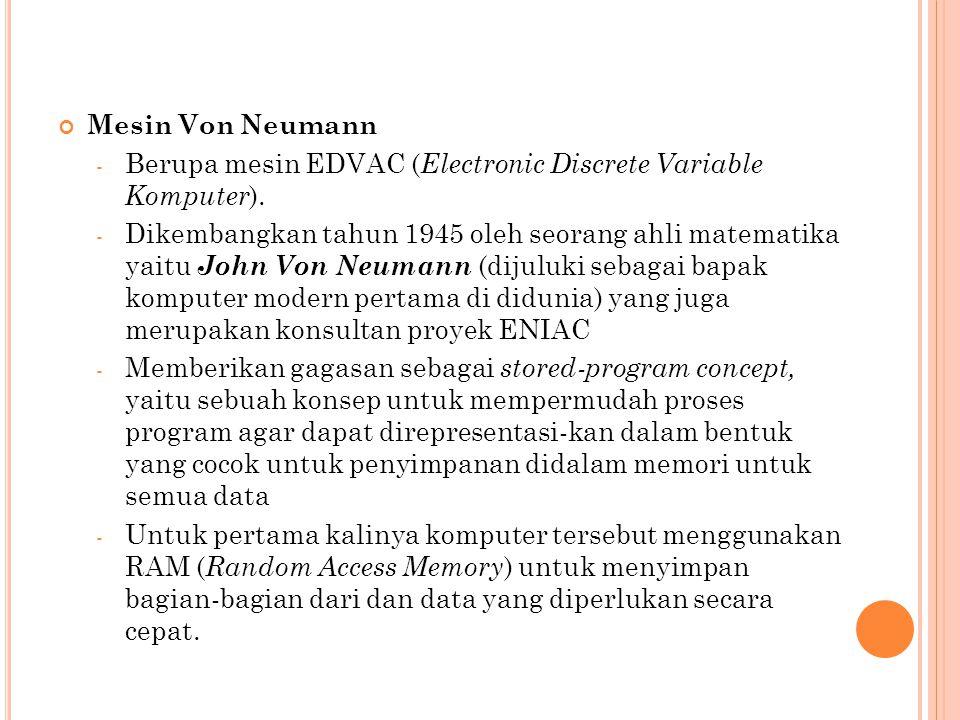 Mesin Von Neumann - Berupa mesin EDVAC ( Electronic Discrete Variable Komputer ). - Dikembangkan tahun 1945 oleh seorang ahli matematika yaitu John Vo
