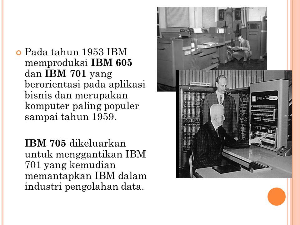 Pada tahun 1953 IBM memproduksi IBM 605 dan IBM 701 yang berorientasi pada aplikasi bisnis dan merupakan komputer paling populer sampai tahun 1959. IB