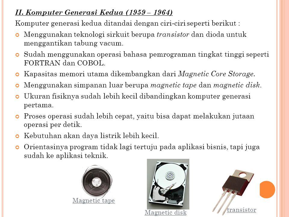 II. Komputer Generasi Kedua (1959 – 1964) Komputer generasi kedua ditandai dengan ciri-ciri seperti berikut : Menggunakan teknologi sirkuit berupa tra