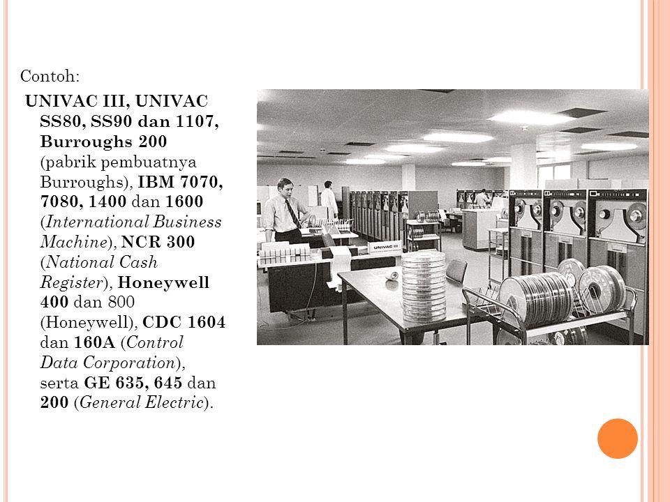 Contoh: UNIVAC III, UNIVAC SS80, SS90 dan 1107, Burroughs 200 (pabrik pembuatnya Burroughs), IBM 7070, 7080, 1400 dan 1600 ( International Business Ma