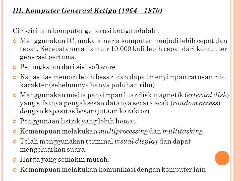 III. Komputer Generasi Ketiga (1964 – 1970) Ciri-ciri lain komputer generasi ketiga adalah : Menggunakan IC, maka kinerja komputer menjadi lebih cepat