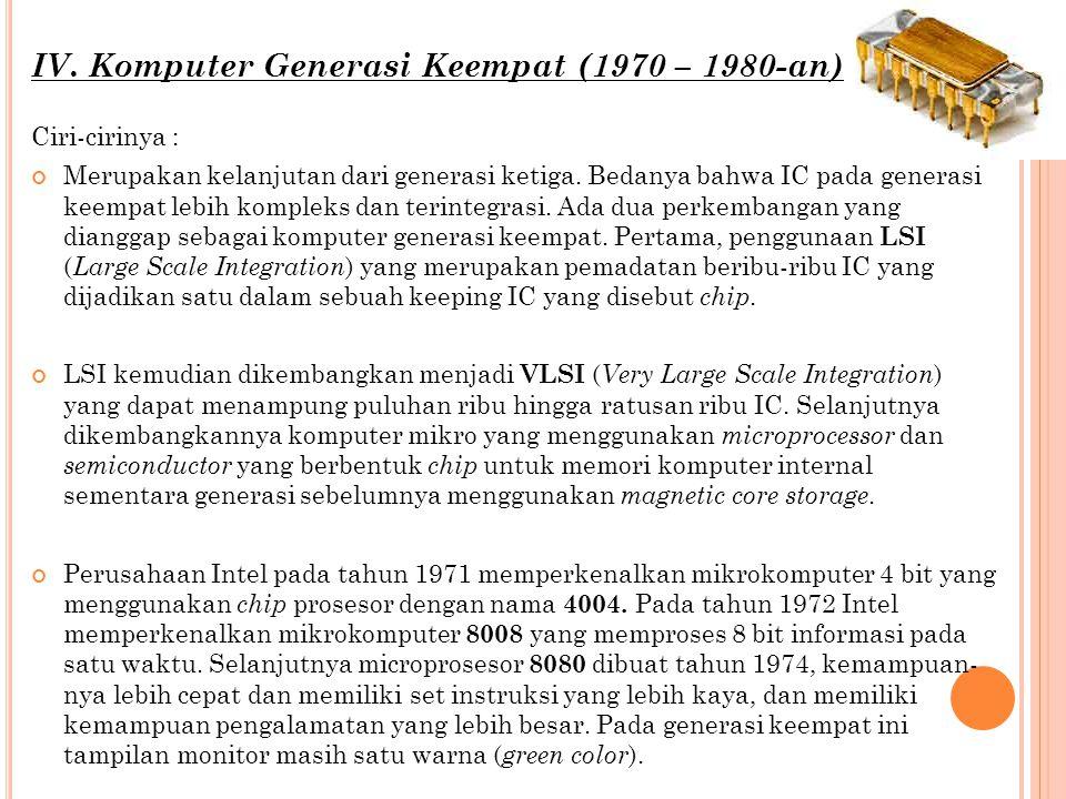 IV. Komputer Generasi Keempat (1970 – 1980-an) Ciri-cirinya : Merupakan kelanjutan dari generasi ketiga. Bedanya bahwa IC pada generasi keempat lebih