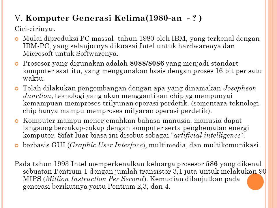V. Komputer Generasi Kelima(1980-an - ? ) Ciri-cirinya : Mulai diproduksi PC massal tahun 1980 oleh IBM, yang terkenal dengan IBM-PC, yang selanjutnya