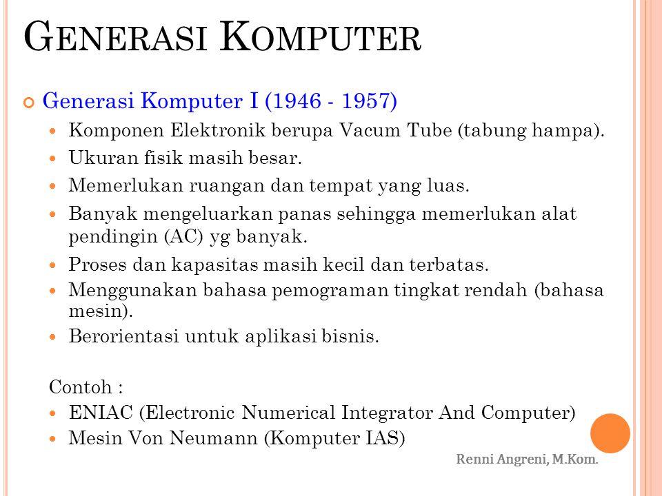G ENERASI K OMPUTER Generasi Komputer I (1946 - 1957) Komponen Elektronik berupa Vacum Tube (tabung hampa). Ukuran fisik masih besar. Memerlukan ruang