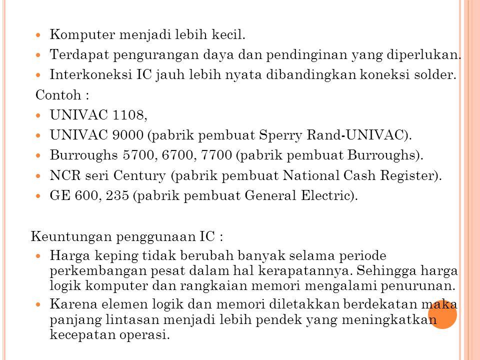 Komputer menjadi lebih kecil. Terdapat pengurangan daya dan pendinginan yang diperlukan. Interkoneksi IC jauh lebih nyata dibandingkan koneksi solder.