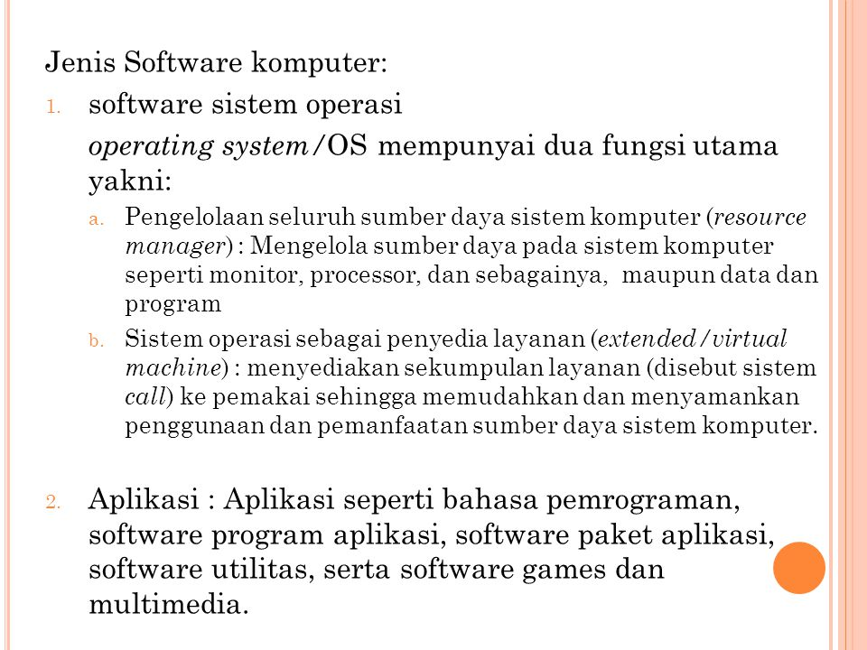 Jenis Software komputer: 1. software sistem operasi operating system/ OS mempunyai dua fungsi utama yakni: a. Pengelolaan seluruh sumber daya sistem k