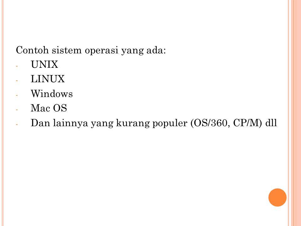 Contoh sistem operasi yang ada: - UNIX - LINUX - Windows - Mac OS - Dan lainnya yang kurang populer (OS/360, CP/M) dll