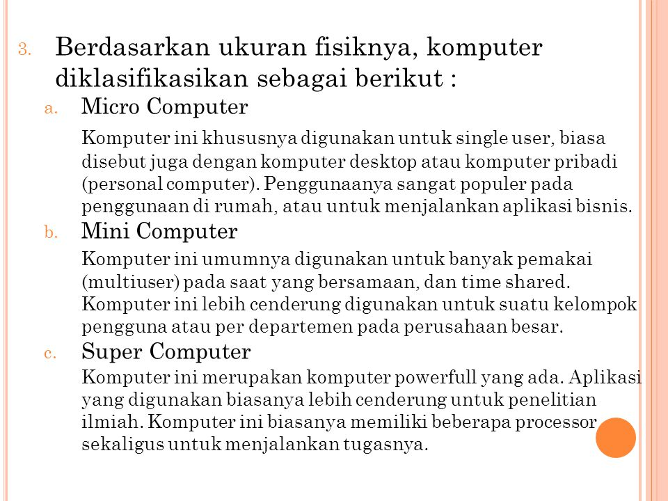 3. Berdasarkan ukuran fisiknya, komputer diklasifikasikan sebagai berikut : a. Micro Computer Komputer ini khususnya digunakan untuk single user, bias