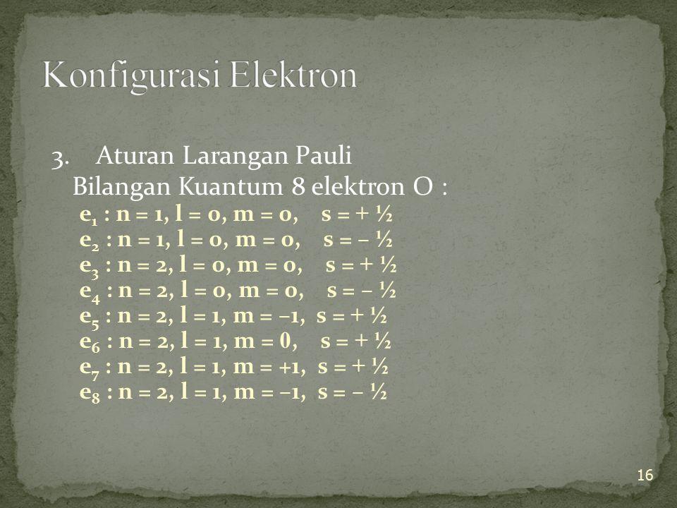 3. Aturan Larangan Pauli Bilangan Kuantum 8 elektron O : e 1 : n = 1, l = 0, m = 0, s = + ½ e 2 : n = 1, l = 0, m = 0, s = – ½ e 3 : n = 2, l = 0, m =