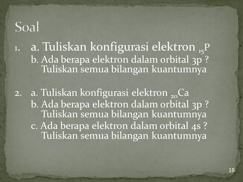 1. a. Tuliskan konfigurasi elektron 15 P b. Ada berapa elektron dalam orbital 3p ? Tuliskan semua bilangan kuantumnya 2. a. Tuliskan konfigurasi elekt