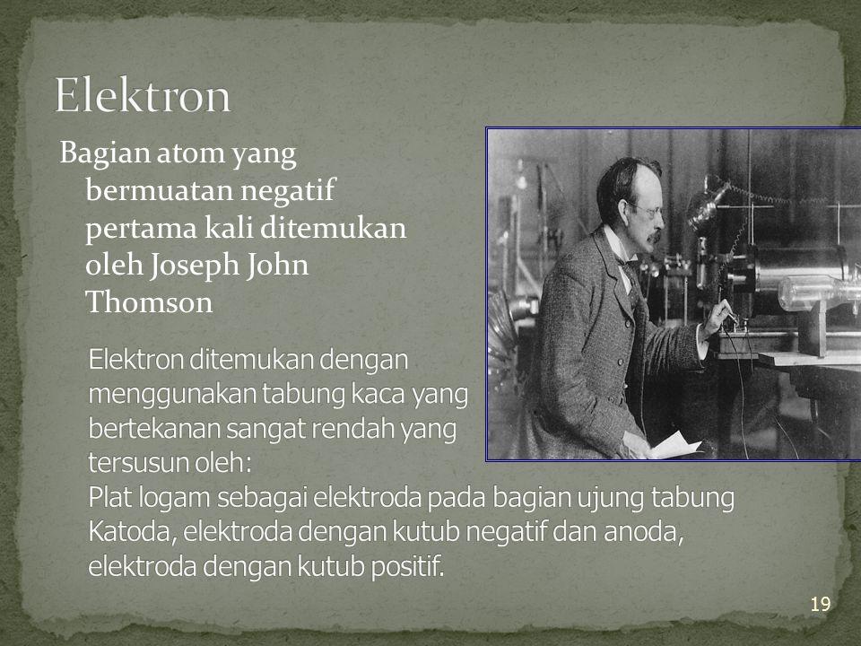 Bagian atom yang bermuatan negatif pertama kali ditemukan oleh Joseph John Thomson 19