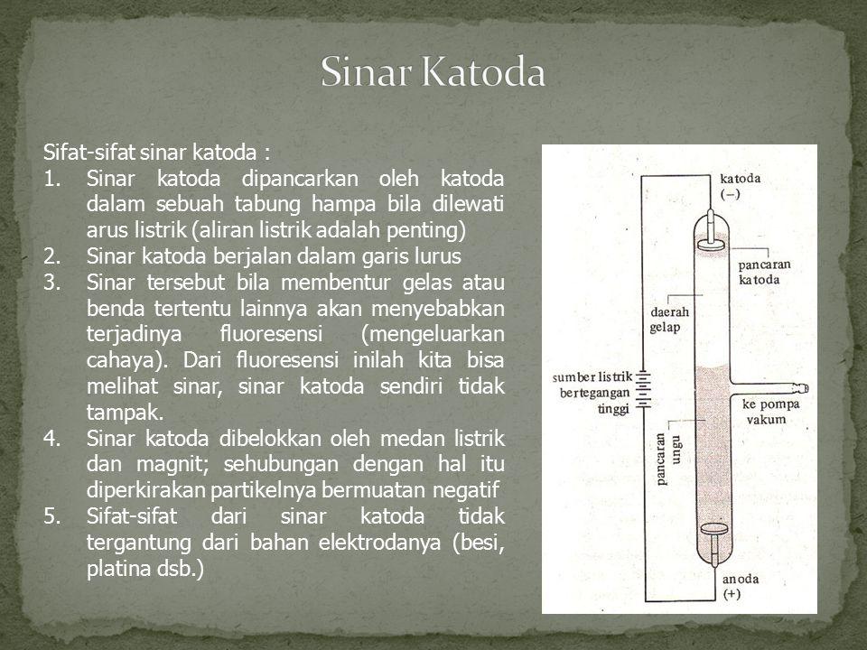 Sifat-sifat sinar katoda : 1.Sinar katoda dipancarkan oleh katoda dalam sebuah tabung hampa bila dilewati arus listrik (aliran listrik adalah penting)