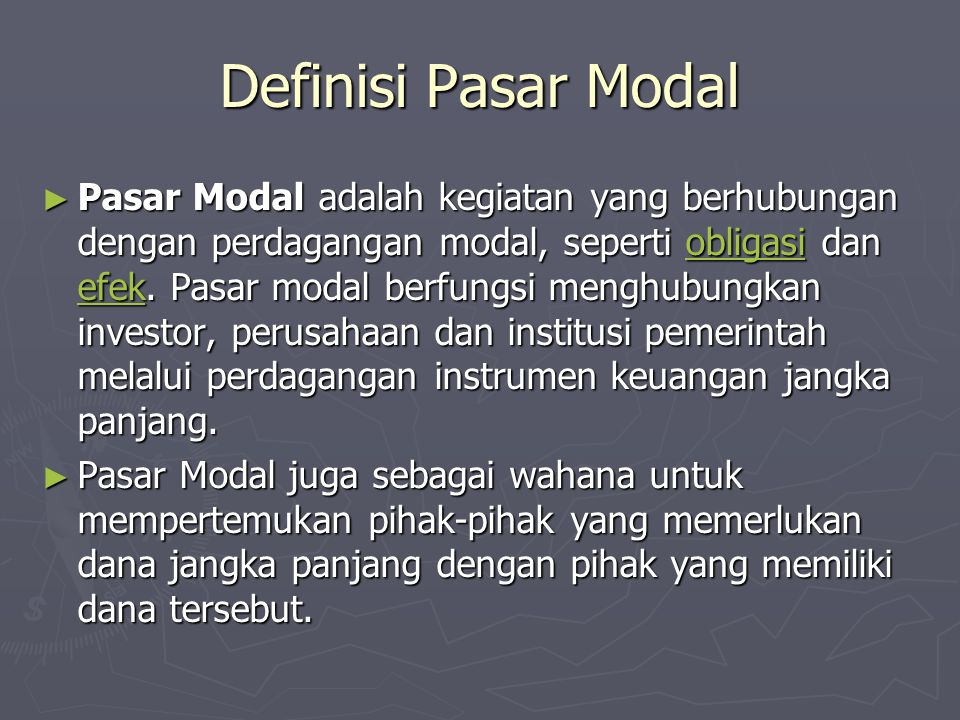 Definisi Pasar Modal ► Pasar Modal adalah kegiatan yang berhubungan dengan perdagangan modal, seperti obligasi dan efek. Pasar modal berfungsi menghub