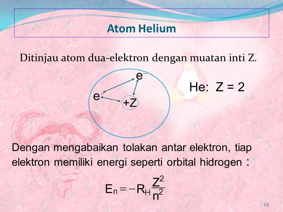 Atom Helium Ditinjau atom dua-elektron dengan muatan inti Z. 18 ER Z n n H  2 2 Dengan mengabaikan tolakan antar elektron, tiap elektron memiliki en
